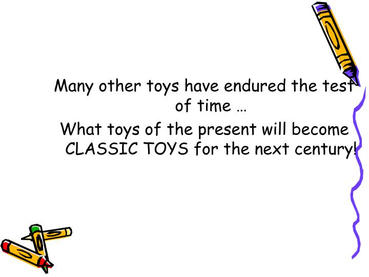 Many other toys have endured the test of time …