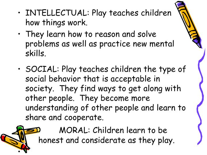 INTELLECTUAL: Play teaches children how things work.