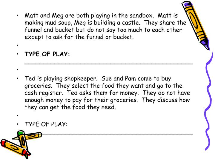 Matt and Meg are both playing in the sandbox.  Matt is making mud soup, Meg is building a castle.  They share the funnel and bucket but do not say too much to each other except to ask for the funnel or bucket.