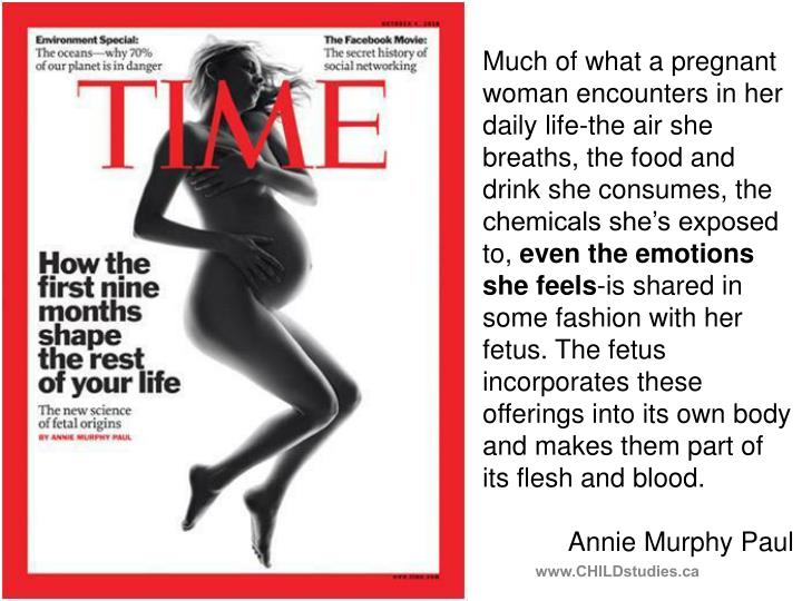 Much of what a pregnant woman encounters in her daily life-the air she breaths, the food and drink she consumes, the chemicals she's exposed to,
