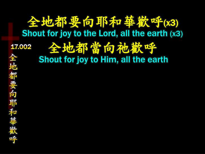 X3 shout for joy to the lord all the earth x3 shout for joy to him all the earth