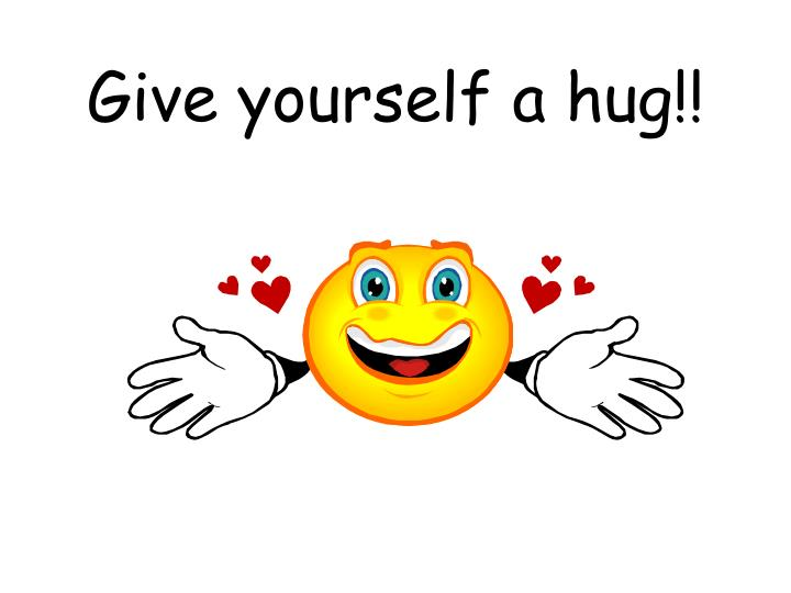 Give yourself a hug!!