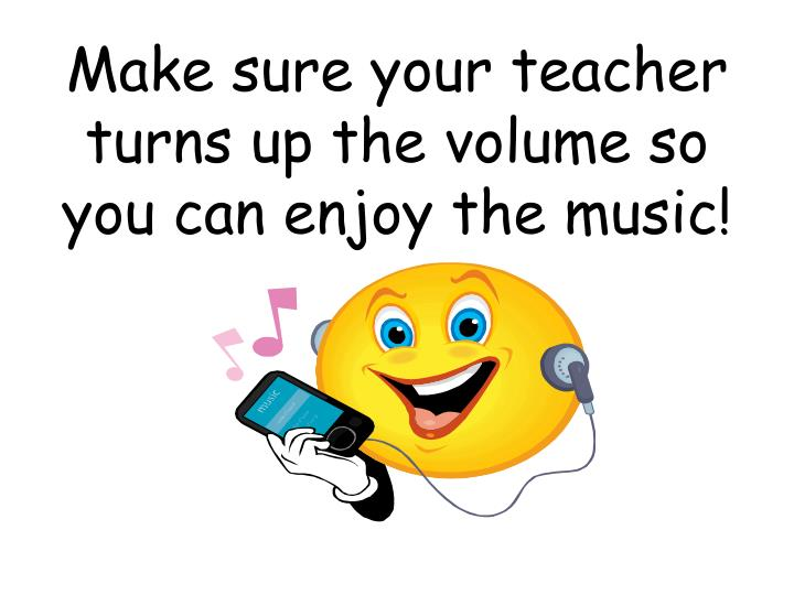 Make sure your teacher turns up the volume so you can enjoy the music!