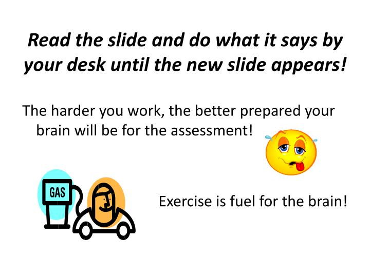 Read the slide and do what it says by your desk until the new slide appears!