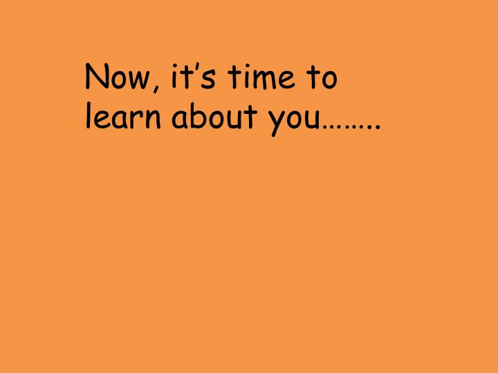 Now, it's time to learn about you……..