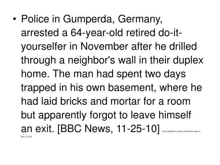 Police in Gumperda, Germany, arrested a 64-year-old retired do-it-yourselfer in November after he drilled through a neighbor's wall in their duplex home. The man had spent two days trapped in his own basement, where he had laid bricks and mortar for a room but apparently forgot to leave himself an exit. [BBC News, 11-25-10]