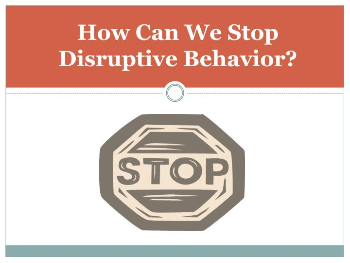 How Can We Stop       Disruptive Behavior?