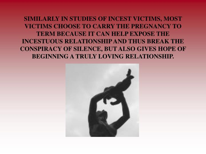 SIMILARLY IN STUDIES OF INCEST VICTIMS, MOST VICTIMS CHOOSE TO CARRY THE PREGNANCY TO TERM BECAUSE IT CAN HELP EXPOSE THE INCESTUOUS RELATIONSHIP AND THUS BREAK THE CONSPIRACY OF SILENCE, BUT ALSO GIVES HOPE OF BEGINNING A TRULY LOVING RELATIONSHIP.