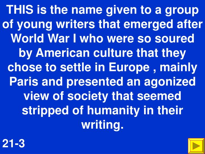 THIS is the name given to a group of young writers that emerged after World War I who were so soured by American culture that they chose to settle in Europe , mainly Paris and presented an agonized view of society that seemed stripped of humanity in their writing.