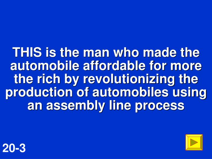 THIS is the man who made the automobile affordable for more the rich by revolutionizing the production of automobiles using an assembly line process