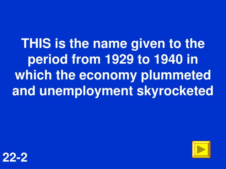 THIS is the name given to the period from 1929 to 1940 in which the economy plummeted and unemployment skyrocketed