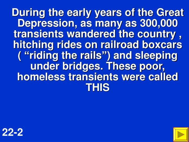 "During the early years of the Great Depression, as many as 300,000 transients wandered the country , hitching rides on railroad boxcars   ( ""riding the rails"") and sleeping under bridges. These poor, homeless transients were called THIS"