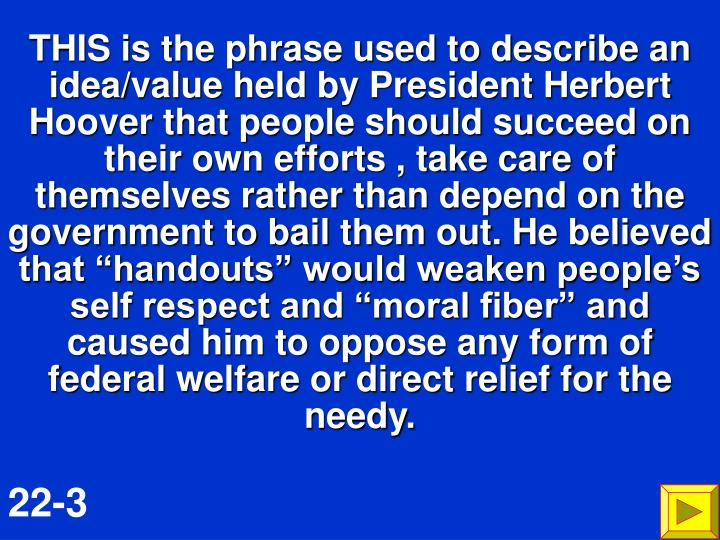 "THIS is the phrase used to describe an idea/value held by President Herbert Hoover that people should succeed on their own efforts , take care of themselves rather than depend on the government to bail them out. He believed that ""handouts"" would weaken people's self respect and ""moral fiber"" and caused him to oppose any form of federal welfare or direct relief for the needy."