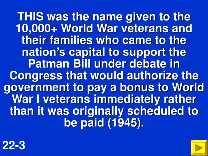 THIS was the name given to the 10,000+ World War veterans and their families who came to the nations capital to support the Patman Bill under debate in Congress that would authorize the government to pay a bonus to World War I veterans immediately rather than it was originally scheduled to be paid (1945).