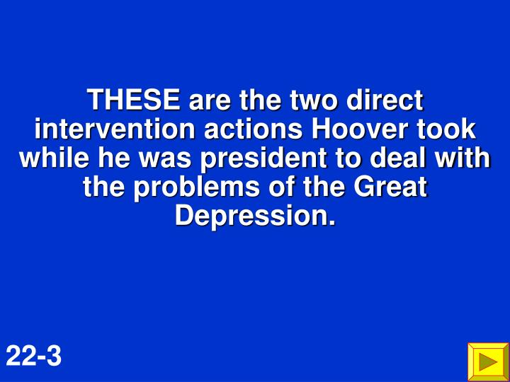 THESE are the two direct intervention actions Hoover took while he was president to deal with the problems of the Great Depression.