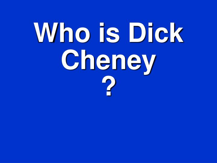 Who is Dick Cheney