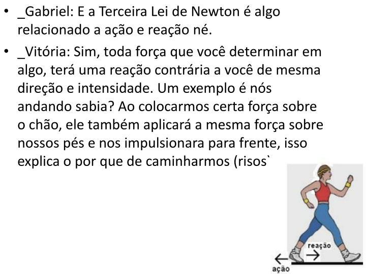 _Gabriel: E a Terceira Lei de Newton é algo  relacionado a ação e reação