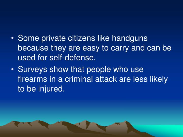 Some private citizens like handguns because they are easy to carry and can be used for self-defense.