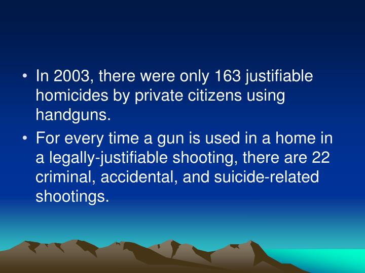 In 2003, there were only 163 justifiable homicides by private citizens using handguns.