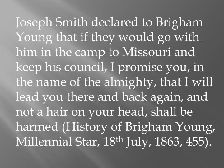 Joseph Smith declared to Brigham Young that if they would go with him in the camp to Missouri and keep his council, I promise you, in the name of the almighty, that I will lead you there and back again, and not a hair on your head, shall be harmed (History of Brigham Young, Millennial Star, 18