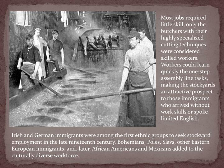 Most jobs required little skill; only the butchers with their highly specialized cutting techniques were considered skilled workers. Workers could learn quickly the one-step assembly line tasks, making the stockyards an attractive prospect to those immigrants who arrived without work skills or spoke limited English.