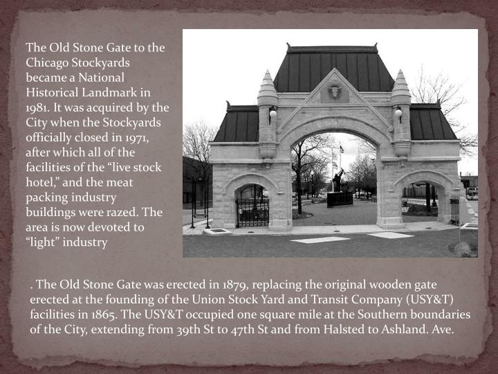 "The Old Stone Gate to the Chicago Stockyards became a National Historical Landmark in 1981. It was acquired by the City when the Stockyards officially closed in 1971, after which all of the facilities of the ""live stock hotel,"" and the meat packing industry buildings were razed. The area is now devoted to ""light"" industry"