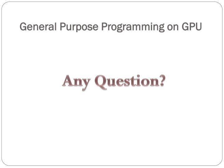 General Purpose Programming on GPU