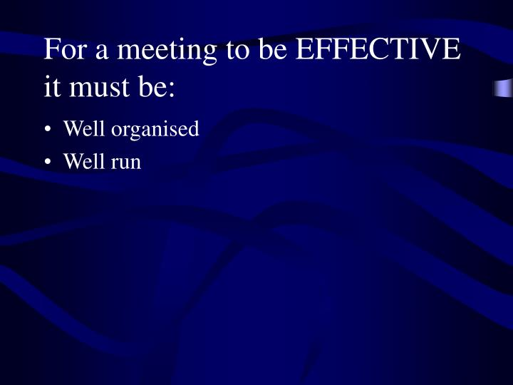 For a meeting to be EFFECTIVE it must be: