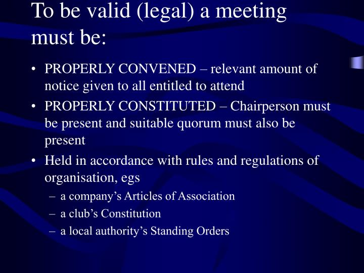 To be valid (legal) a meeting must be: