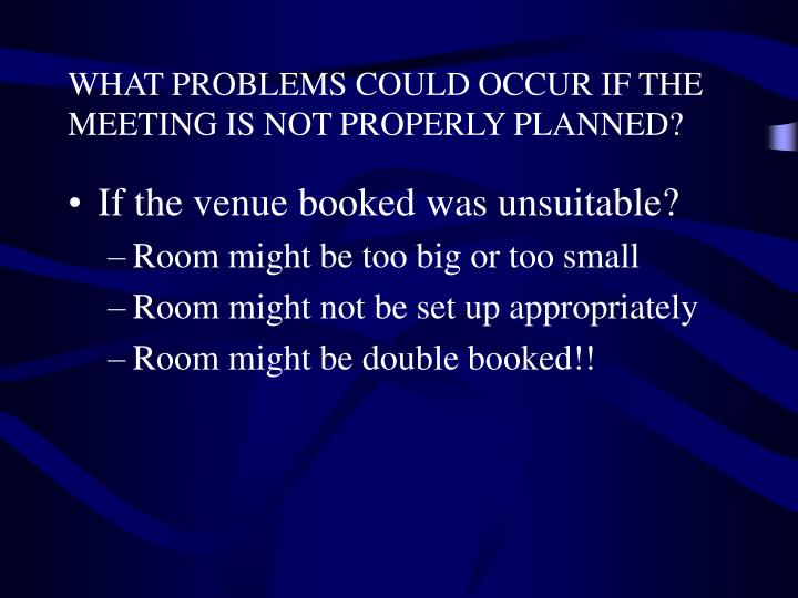 WHAT PROBLEMS COULD OCCUR IF THE MEETING IS NOT PROPERLY PLANNED?
