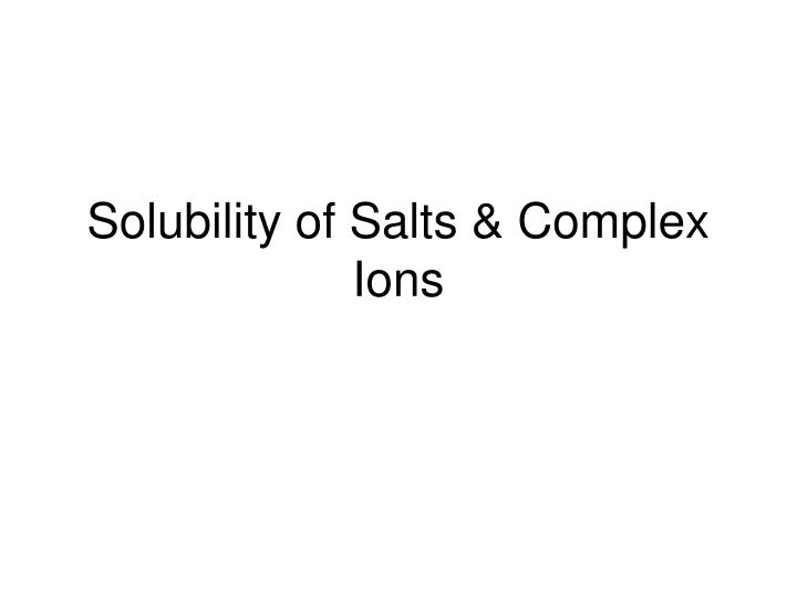Solubility of salts complex ions