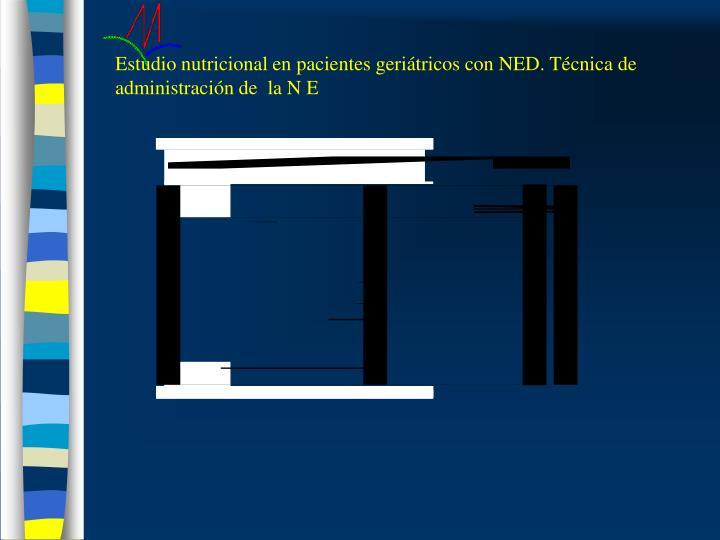 Estudio nutricional en pacientes geriátricos con NED. Técnica de administración de  la N E