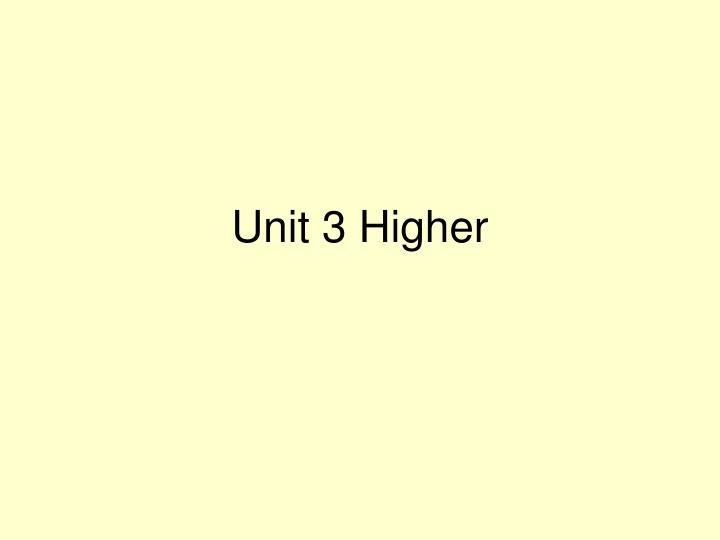 Unit 3 higher