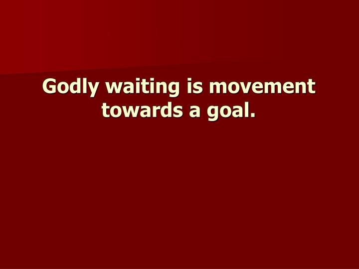 Godly waiting is movement towards a goal.