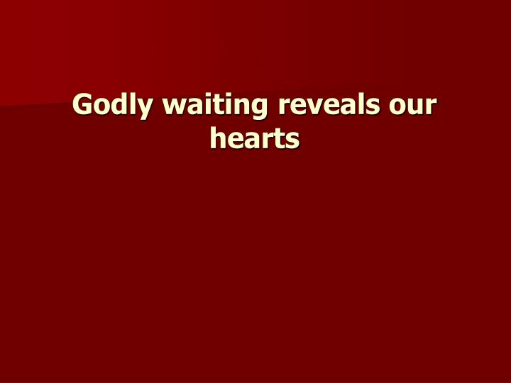 Godly waiting reveals our hearts