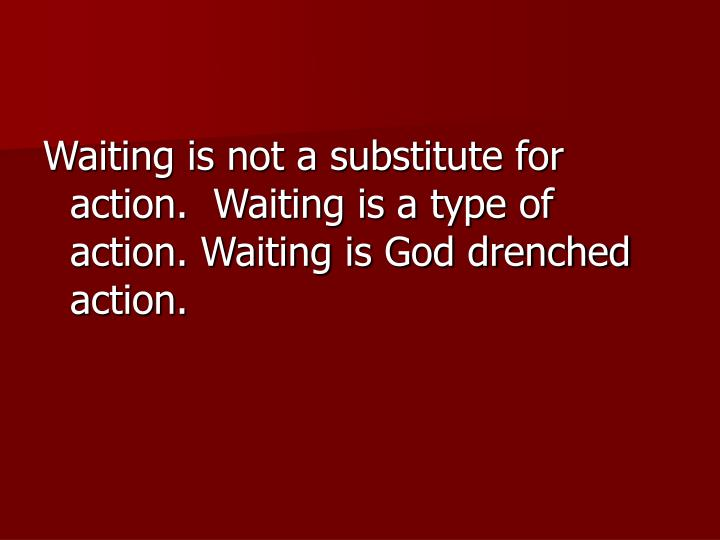 Waiting is not a substitute for action.  Waiting is a type of action. Waiting is God drenched action.