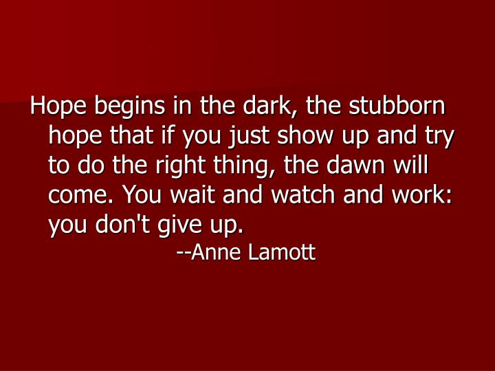 Hope begins in the dark, the stubborn hope that if you just show up and try to do the right thing, the dawn will come. You wait and watch and work: you don't give up.