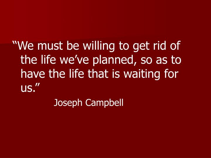 """We must be willing to get rid of the life we've planned, so as to have the life that is waiting for us."""