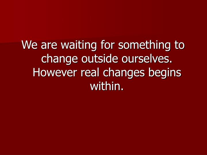 We are waiting for something to change outside ourselves. However real changes begins within.