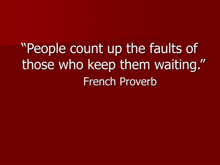 """People count up the faults of those who keep them waiting."""