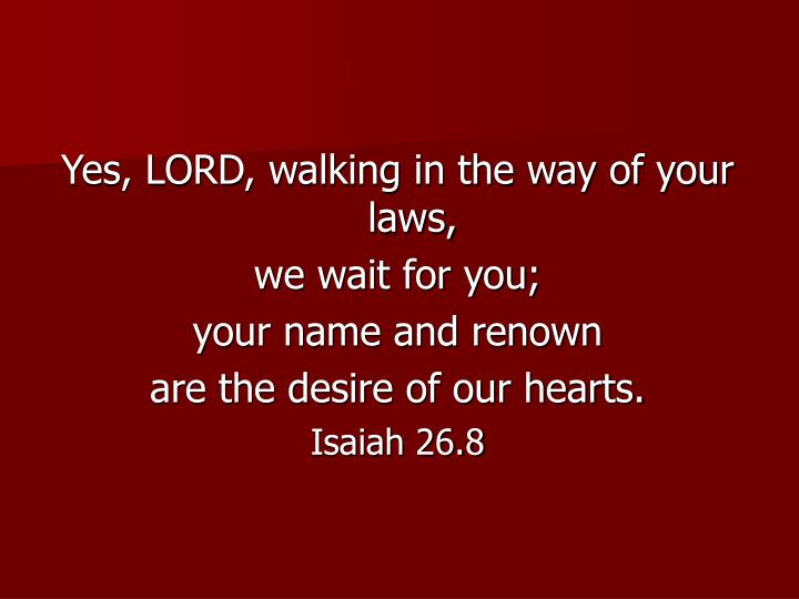 Yes, LORD, walking in the way of your laws,