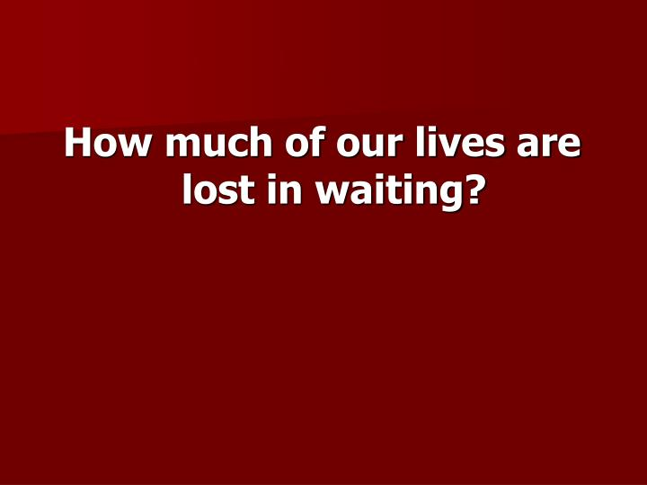 How much of our lives are lost in waiting?