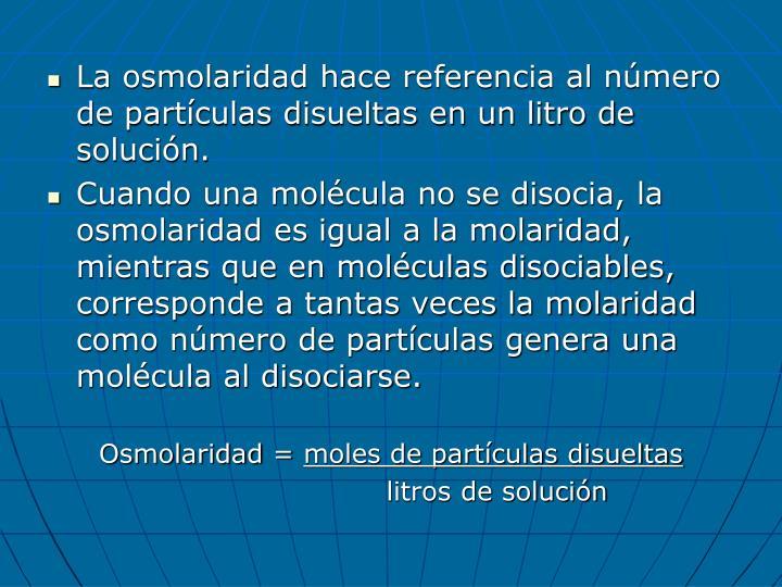 La osmolaridad hace referencia al número de partículas disueltas en un litro de solución.