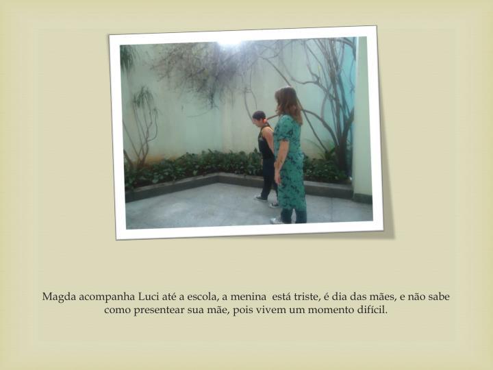 Magda acompanha Luci até a escola, a menina  está triste, é dia das mães, e não sabe como presentear sua mãe, pois vivem um momento difícil.