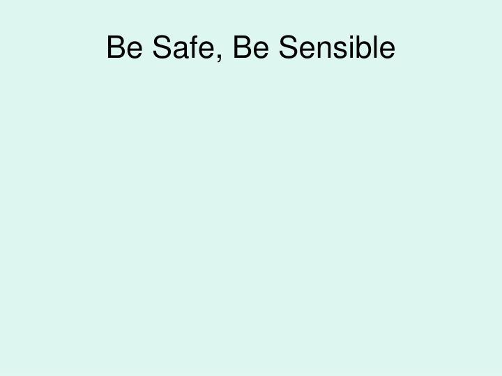 Be Safe, Be Sensible