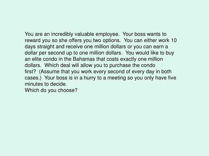 You are an incredibly valuable employee.  Your boss wants to reward you so she offers you two options.  You can either work 10 days straight and receive one million dollars or you can earn a dollar per second up to one million dollars.  You would like to buy an elite condo in the Bahamas that costs exactly one million dollars.  Which deal will allow you to purchase the condo first?  (Assume that you work every second of every day in both cases.)  Your boss is in a hurry to a meeting so you only have five minutes to decide.