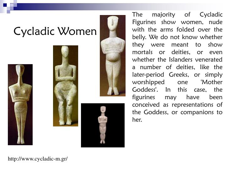 The majority of Cycladic Figurines show women, nude with the arms folded over the belly. We do not know whether they were meant to show mortals or deities, or even whether the Islanders venerated a number of deities, like the later-period Greeks, or simply worshipped one 'Mother Goddess'. In this case, the figurines may have been conceived as representations of the Goddess, or companions to her.