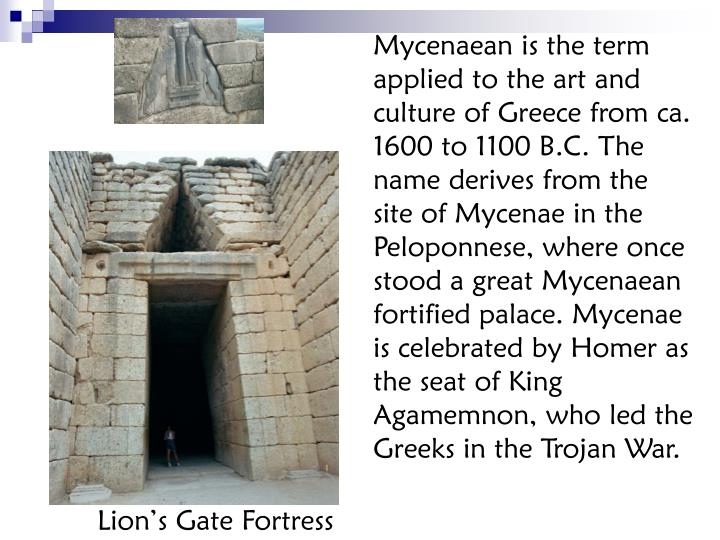 Mycenaean is the term applied to the art and culture of Greece from ca. 1600 to 1100 B.C. The name derives from the site of Mycenae in the Peloponnese, where once stood a great Mycenaean fortified palace. Mycenae is celebrated by Homer as the seat of King Agamemnon, who led the Greeks in the Trojan War.