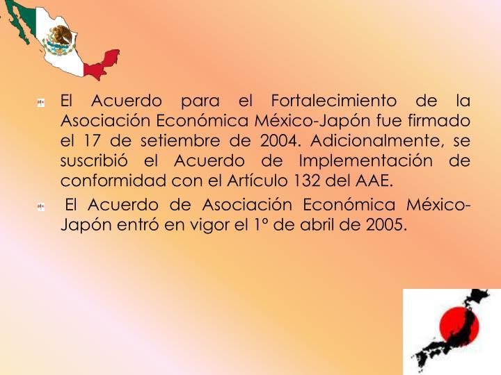 El Acuerdo para el Fortalecimiento de la Asociación Económica México-Japón fue firmado el 17 de setiembre de 2004. Adicionalmente, se suscribió el Acuerdo de Implementación de conformidad con el Artículo 132 del AAE.