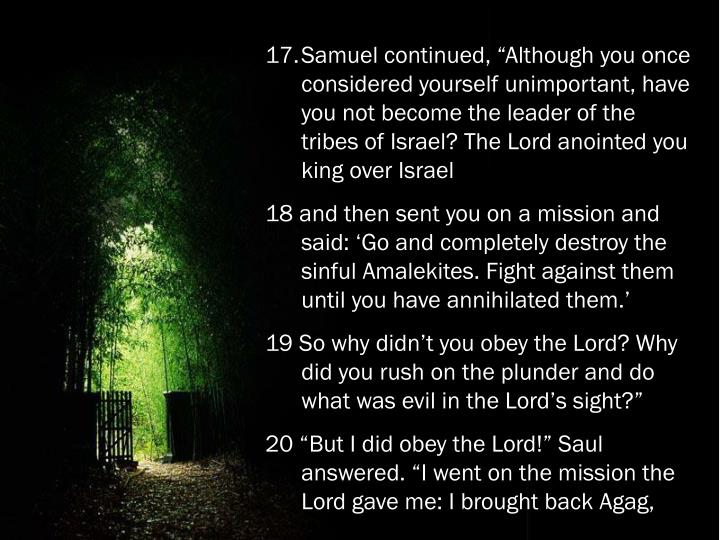 "Samuel continued, ""Although you once considered yourself unimportant, have you not become the leader of the tribes of Israel? The Lord anointed you king over Israel"